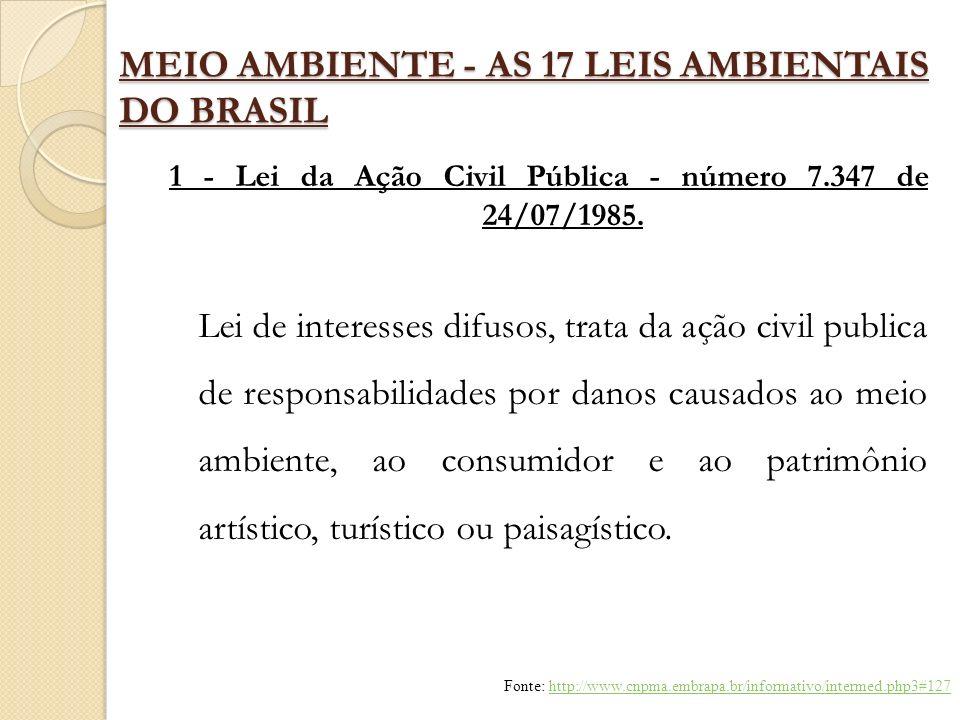 MEIO AMBIENTE - AS 17 LEIS AMBIENTAIS DO BRASIL 1 - Lei da Ação Civil Pública - número 7.347 de 24/07/1985. Lei de interesses difusos, trata da ação c