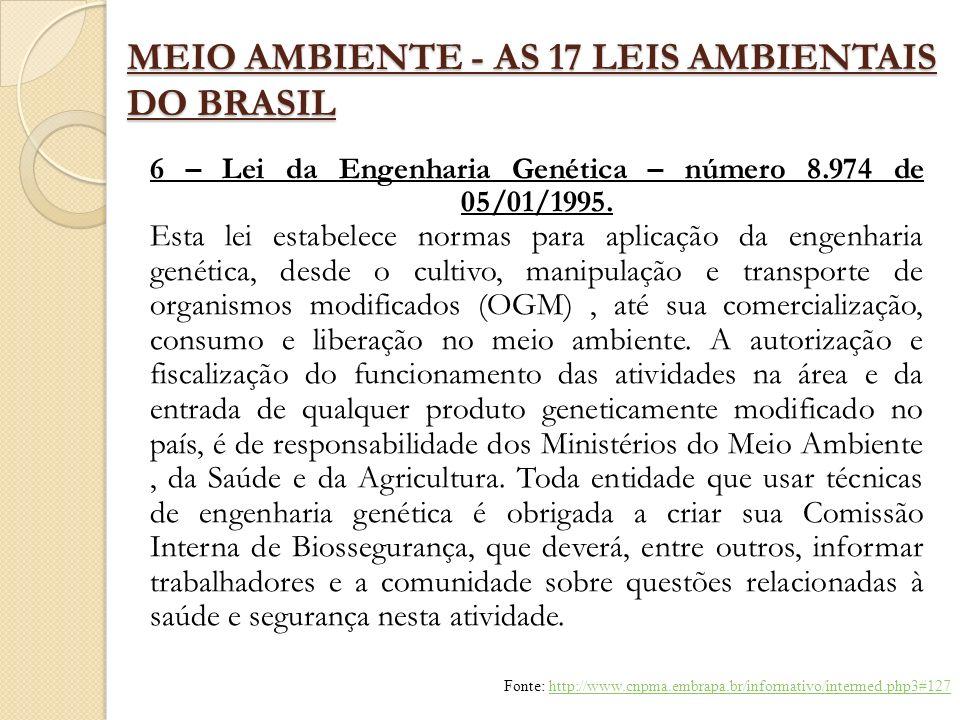 MEIO AMBIENTE - AS 17 LEIS AMBIENTAIS DO BRASIL 6 – Lei da Engenharia Genética – número 8.974 de 05/01/1995. Esta lei estabelece normas para aplicação