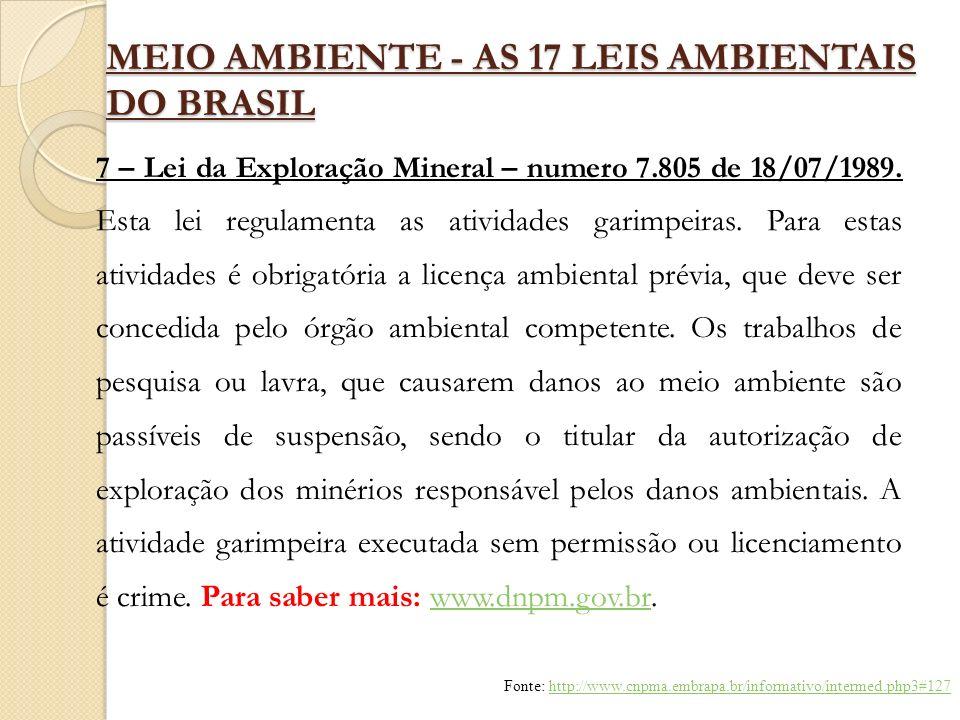 MEIO AMBIENTE - AS 17 LEIS AMBIENTAIS DO BRASIL 7 – Lei da Exploração Mineral – numero 7.805 de 18/07/1989. Esta lei regulamenta as atividades garimpe