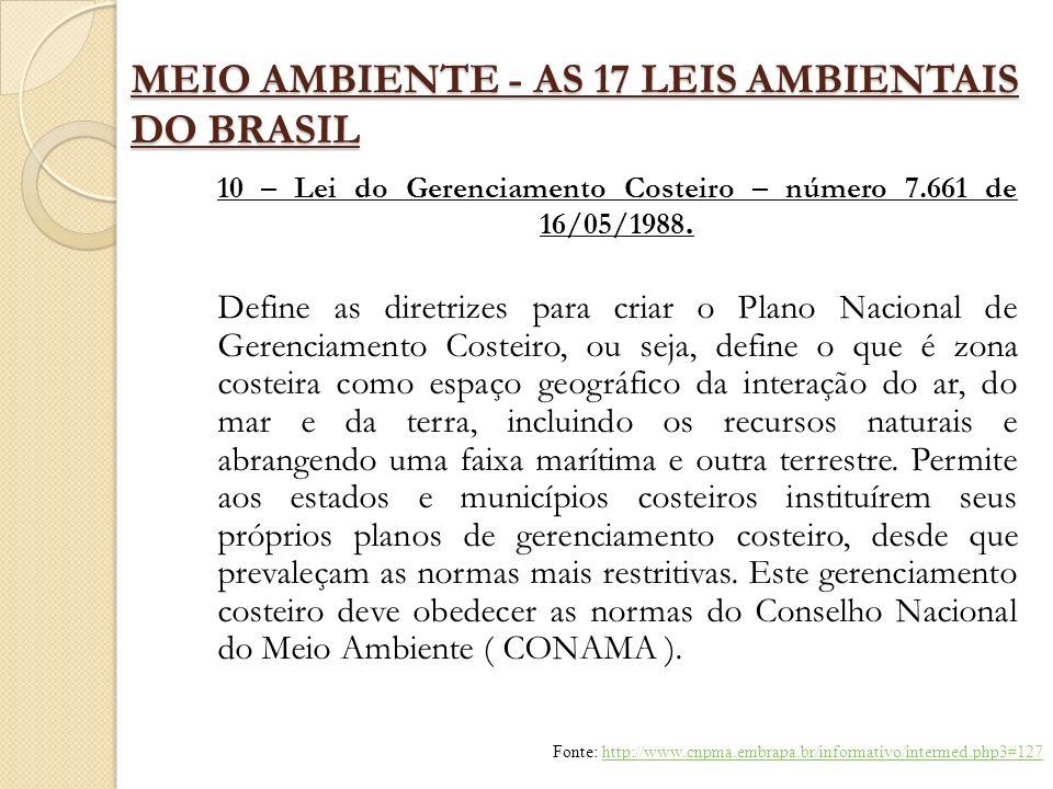 MEIO AMBIENTE - AS 17 LEIS AMBIENTAIS DO BRASIL 10 – Lei do Gerenciamento Costeiro – número 7.661 de 16/05/1988. Define as diretrizes para criar o Pla