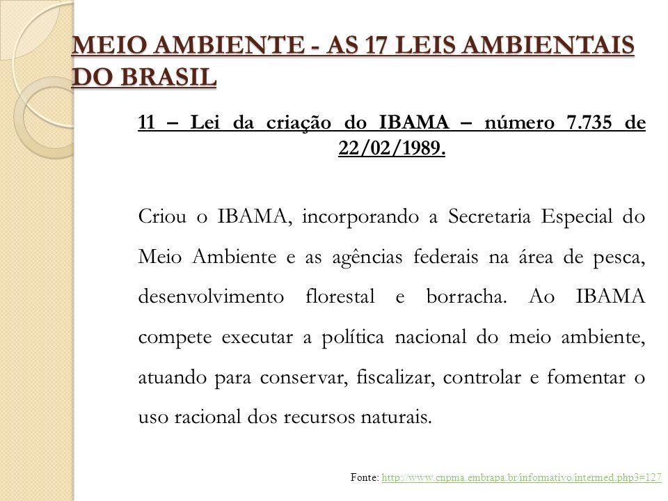 MEIO AMBIENTE - AS 17 LEIS AMBIENTAIS DO BRASIL 11 – Lei da criação do IBAMA – número 7.735 de 22/02/1989. Criou o IBAMA, incorporando a Secretaria Es