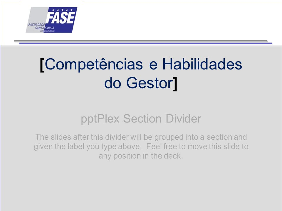 pptPlex Section Divider [Competências e Habilidades do Gestor] The slides after this divider will be grouped into a section and given the label you ty