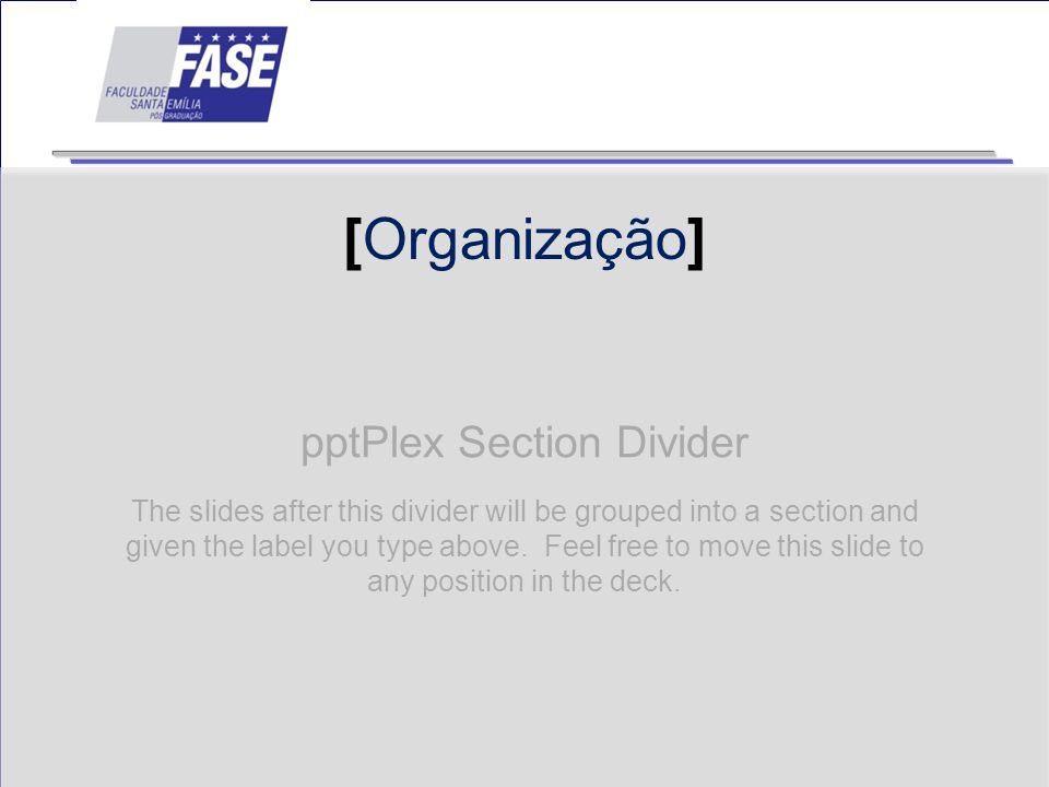 pptPlex Section Divider [Organização] The slides after this divider will be grouped into a section and given the label you type above. Feel free to mo