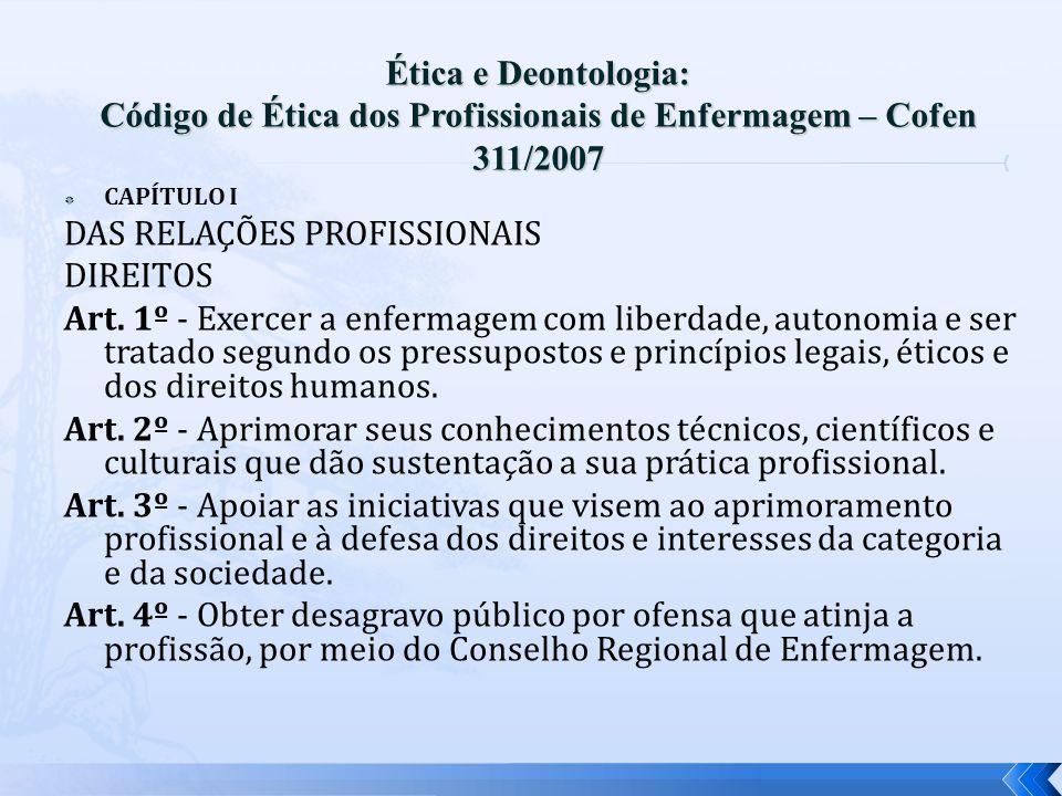 CAPÍTULO I DAS RELAÇÕES PROFISSIONAIS DIREITOS Art. 1º - Exercer a enfermagem com liberdade, autonomia e ser tratado segundo os pressupostos e princíp