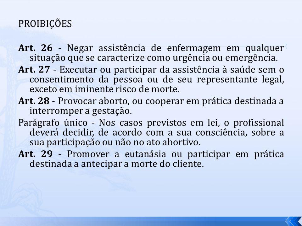 PROIBIÇÕES Art. 26 - Negar assistência de enfermagem em qualquer situação que se caracterize como urgência ou emergência. Art. 27 - Executar ou partic