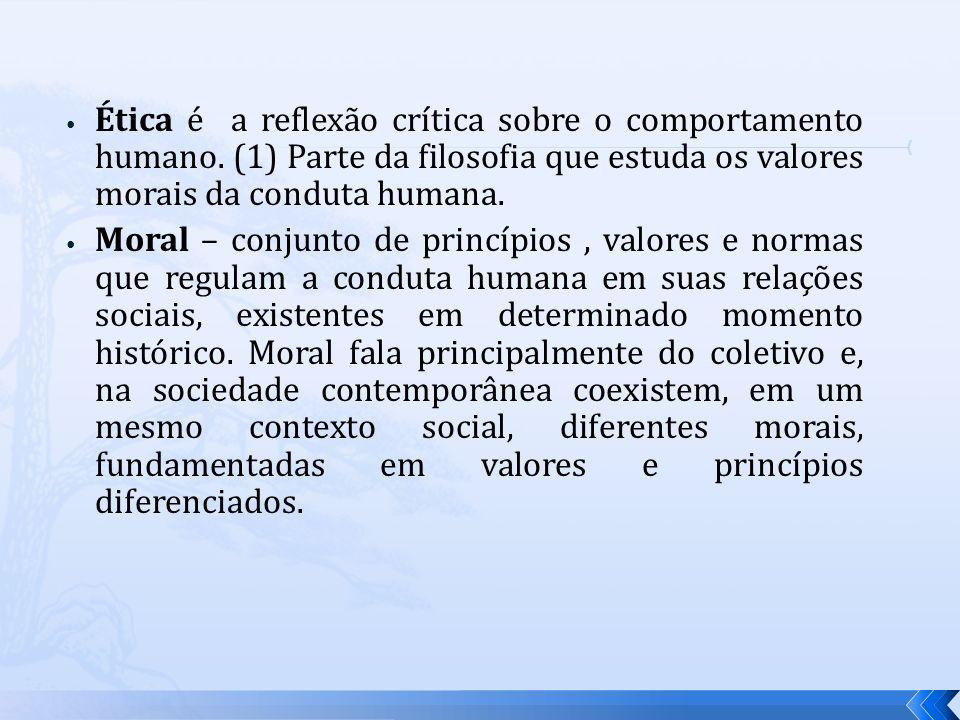 Ética é a reflexão crítica sobre o comportamento humano. (1) Parte da filosofia que estuda os valores morais da conduta humana. Moral – conjunto de pr