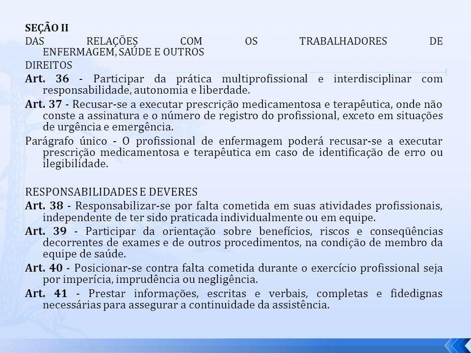 SEÇÃO II DAS RELAÇÕES COM OS TRABALHADORES DE ENFERMAGEM, SAÚDE E OUTROS DIREITOS Art. 36 - Participar da prática multiprofissional e interdisciplinar