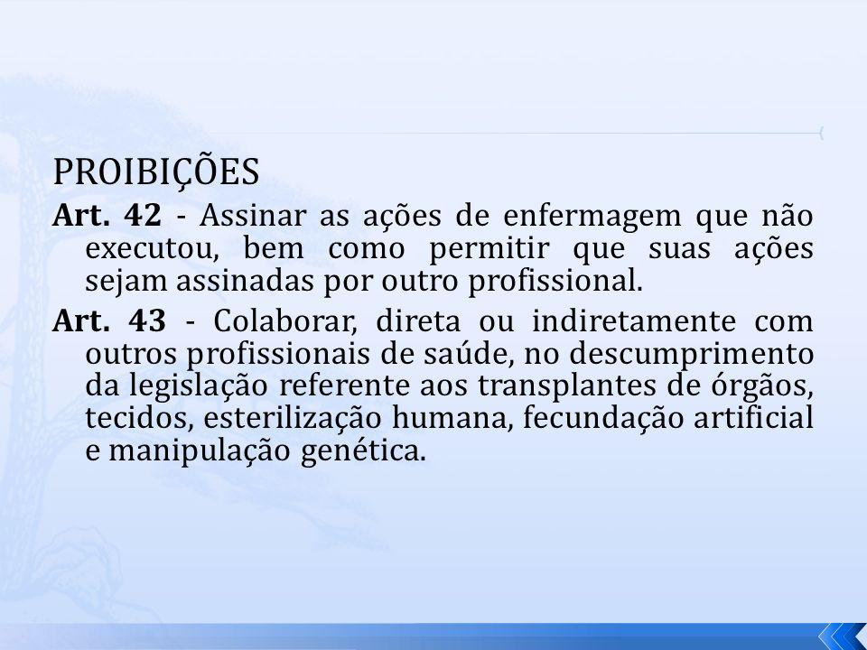 PROIBIÇÕES Art. 42 - Assinar as ações de enfermagem que não executou, bem como permitir que suas ações sejam assinadas por outro profissional. Art. 43