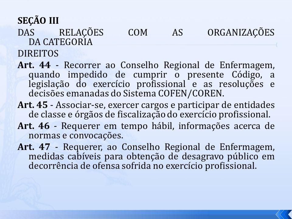 SEÇÃO III DAS RELAÇÕES COM AS ORGANIZAÇÕES DA CATEGORIA DIREITOS Art. 44 - Recorrer ao Conselho Regional de Enfermagem, quando impedido de cumprir o p