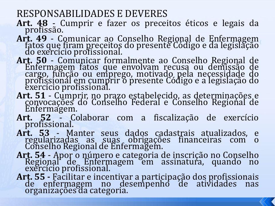RESPONSABILIDADES E DEVERES Art. 48 - Cumprir e fazer os preceitos éticos e legais da profissão. Art. 49 - Comunicar ao Conselho Regional de Enfermage
