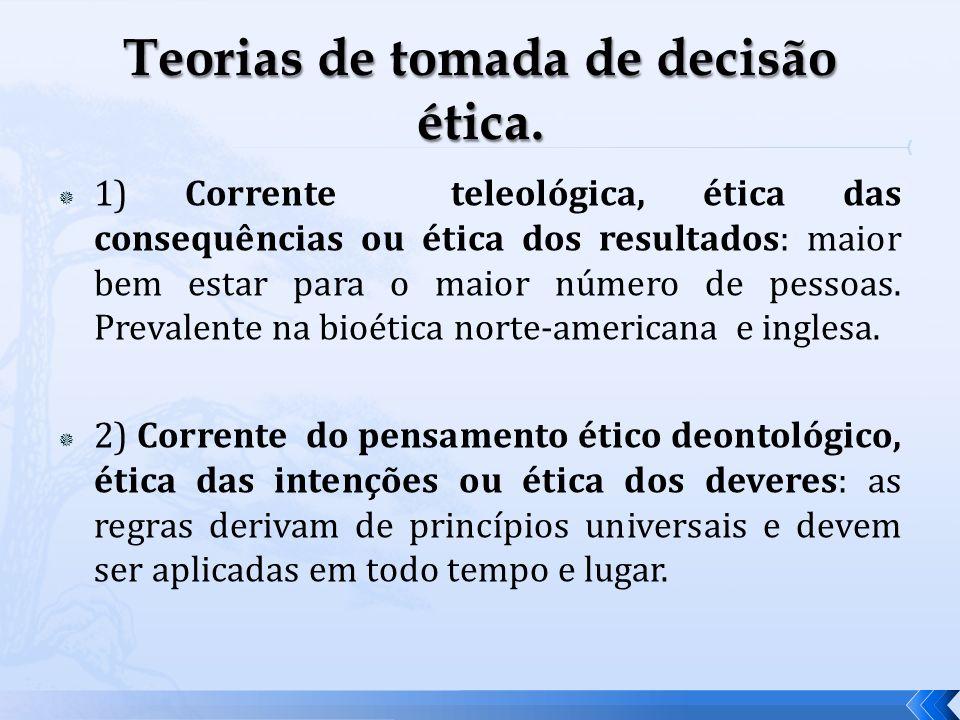 1) Corrente teleológica, ética das consequências ou ética dos resultados: maior bem estar para o maior número de pessoas. Prevalente na bioética norte