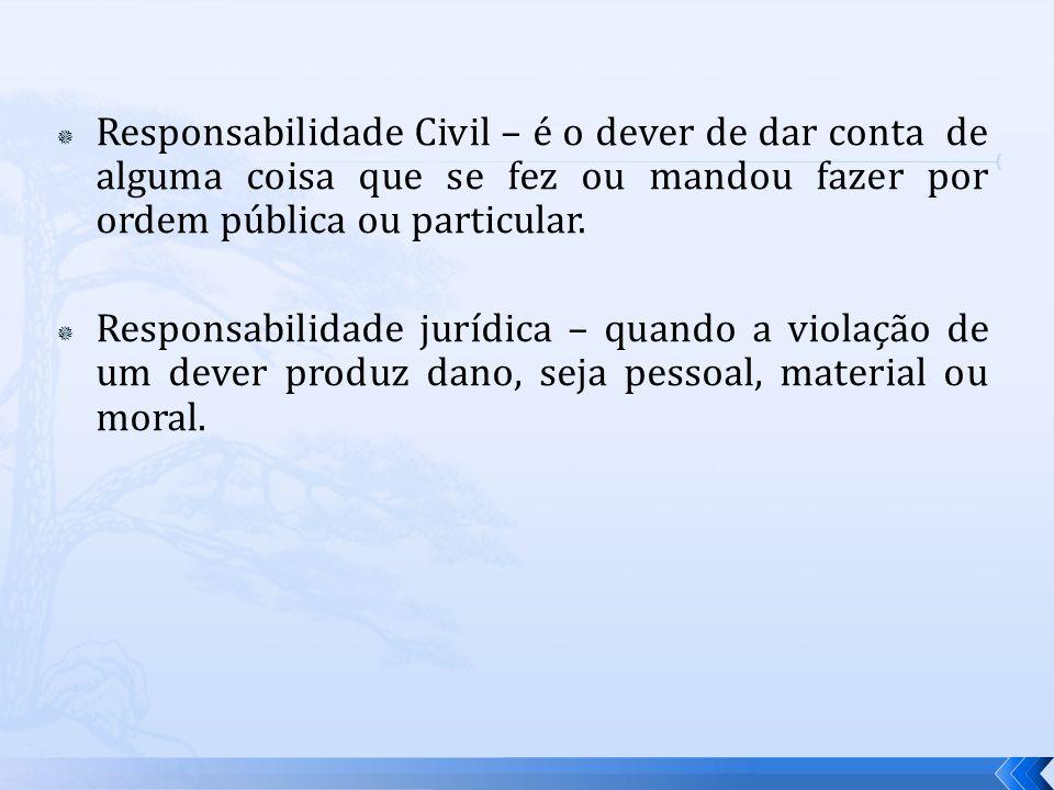 Responsabilidade Civil – é o dever de dar conta de alguma coisa que se fez ou mandou fazer por ordem pública ou particular. Responsabilidade jurídica