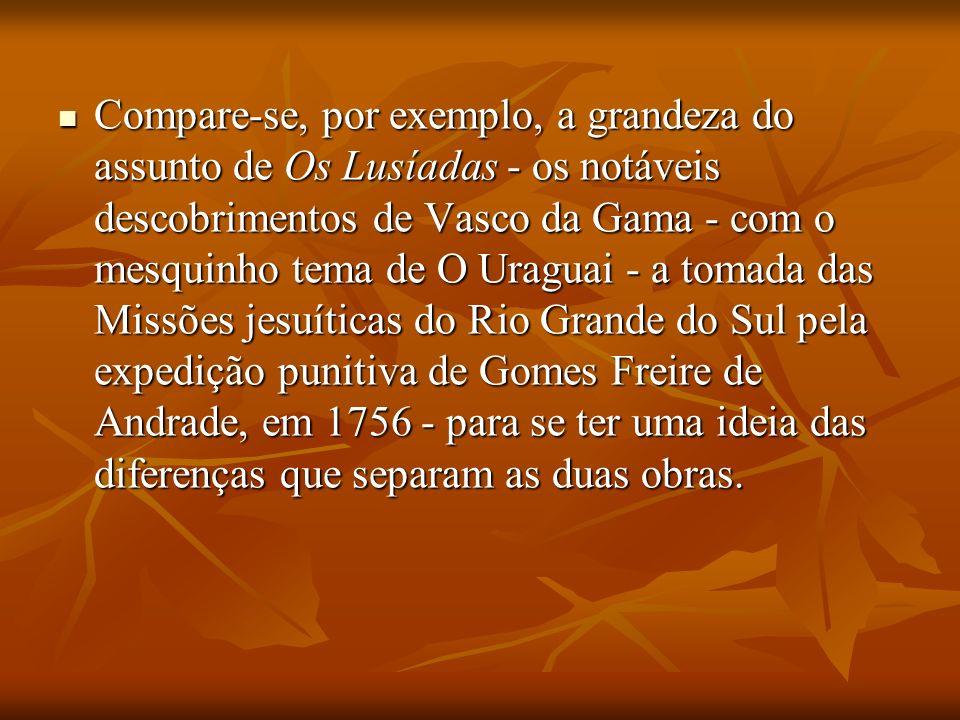 Compare-se, por exemplo, a grandeza do assunto de Os Lusíadas - os notáveis descobrimentos de Vasco da Gama - com o mesquinho tema de O Uraguai - a to