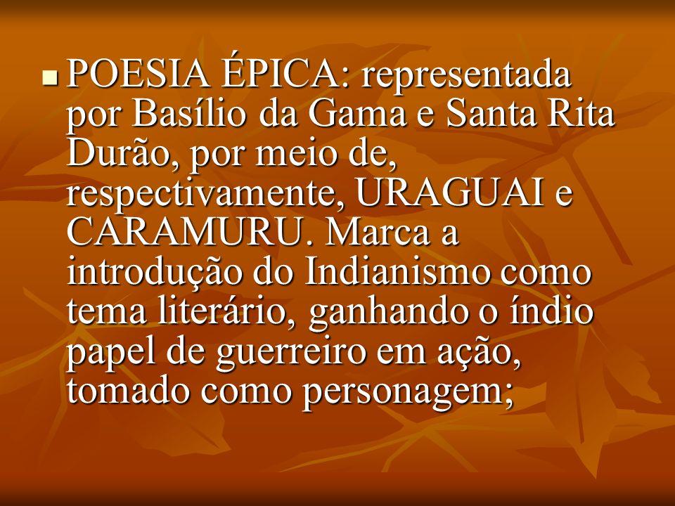 POESIA ÉPICA: representada por Basílio da Gama e Santa Rita Durão, por meio de, respectivamente, URAGUAI e CARAMURU. Marca a introdução do Indianismo