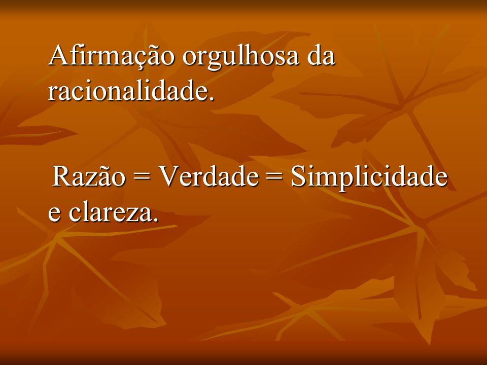 Afirmação orgulhosa da racionalidade. Razão = Verdade = Simplicidade e clareza. Razão = Verdade = Simplicidade e clareza.