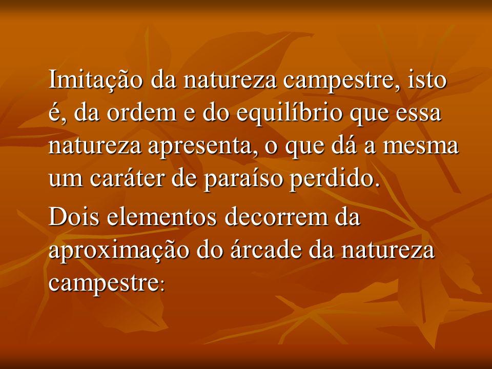 Imitação da natureza campestre, isto é, da ordem e do equilíbrio que essa natureza apresenta, o que dá a mesma um caráter de paraíso perdido. Dois ele