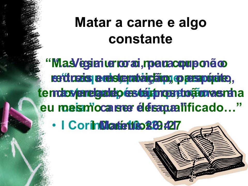 …aquele, pois, que pensa estar em pé veja que não caia. I Coríntios 10:12 Matar a carne e algo constante Mas esmurro o meu corpo e o reduzo a escravid