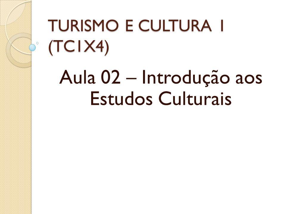 TURISMO E CULTURA 1 (TC1X4) Aula 02 – Introdução aos Estudos Culturais