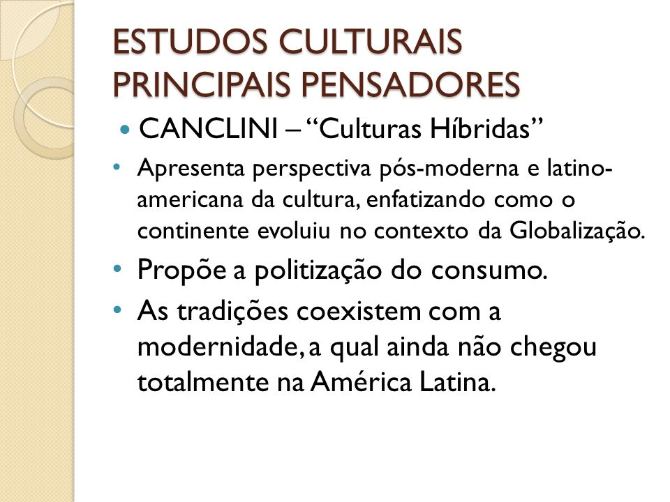 ESTUDOS CULTURAIS PRINCIPAIS PENSADORES CANCLINI – Culturas Híbridas Apresenta perspectiva pós-moderna e latino- americana da cultura, enfatizando com