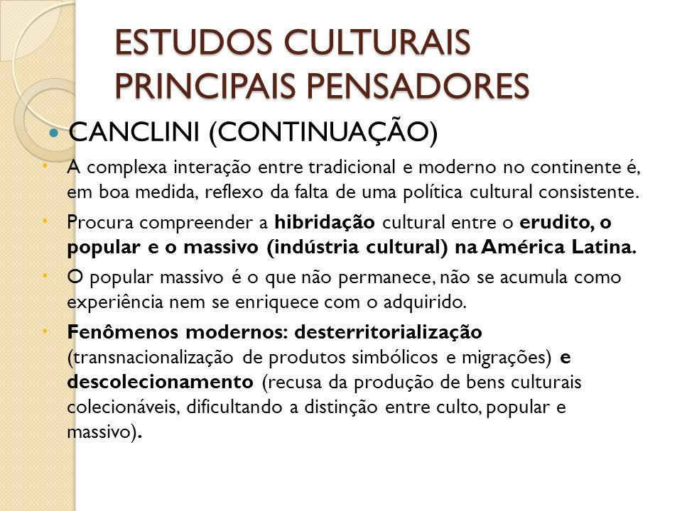 ESTUDOS CULTURAIS PRINCIPAIS PENSADORES CANCLINI (CONTINUAÇÃO) A complexa interação entre tradicional e moderno no continente é, em boa medida, reflex