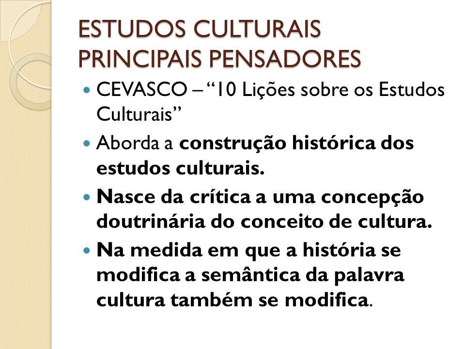 ESTUDOS CULTURAIS PRINCIPAIS PENSADORES CEVASCO – 10 Lições sobre os Estudos Culturais Aborda a construção histórica dos estudos culturais. Nasce da c