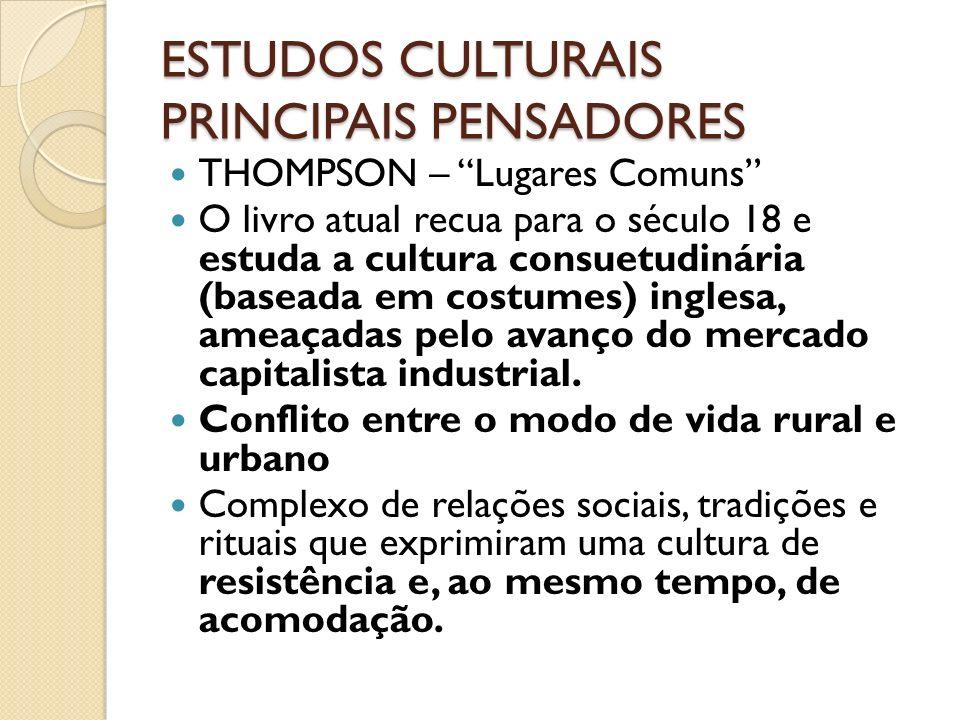 ESTUDOS CULTURAIS PRINCIPAIS PENSADORES THOMPSON – Lugares Comuns O livro atual recua para o século 18 e estuda a cultura consuetudinária (baseada em