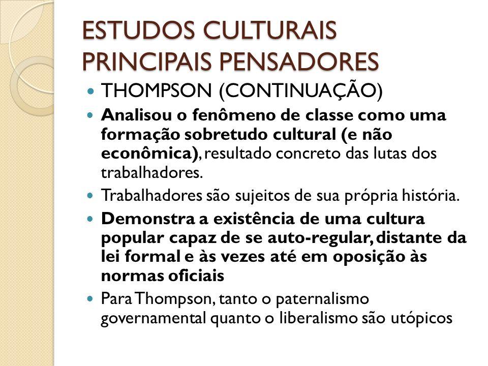 ESTUDOS CULTURAIS PRINCIPAIS PENSADORES THOMPSON (CONTINUAÇÃO) Analisou o fenômeno de classe como uma formação sobretudo cultural (e não econômica), r