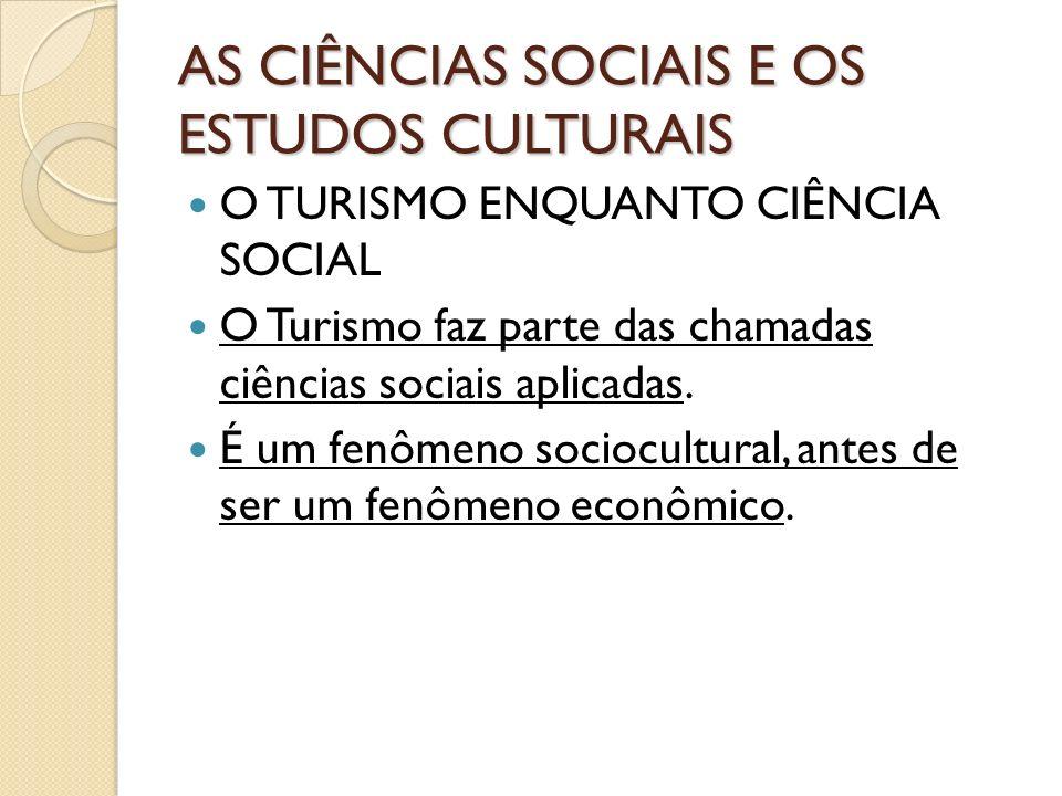 AS CIÊNCIAS SOCIAIS E OS ESTUDOS CULTURAIS O TURISMO ENQUANTO CIÊNCIA SOCIAL O Turismo faz parte das chamadas ciências sociais aplicadas. É um fenômen