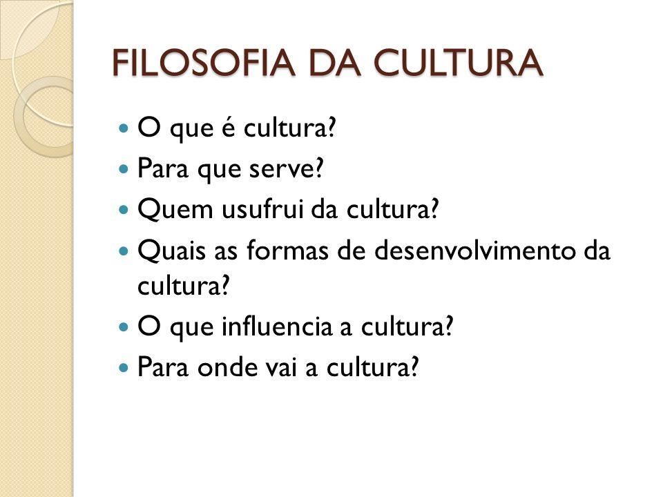 FILOSOFIA DA CULTURA O que é cultura? Para que serve? Quem usufrui da cultura? Quais as formas de desenvolvimento da cultura? O que influencia a cultu