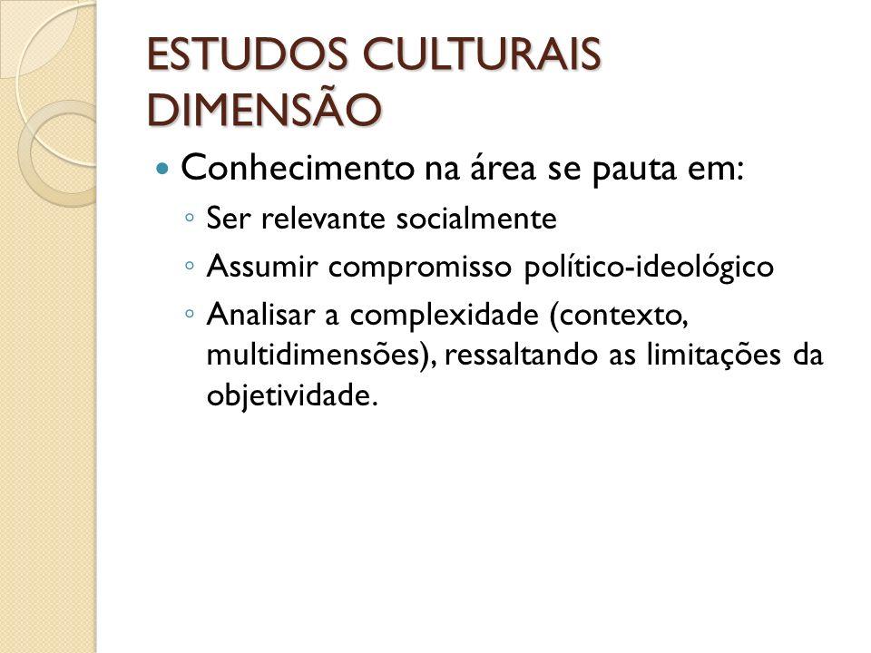 ESTUDOS CULTURAIS DIMENSÃO Conhecimento na área se pauta em: Ser relevante socialmente Assumir compromisso político-ideológico Analisar a complexidade