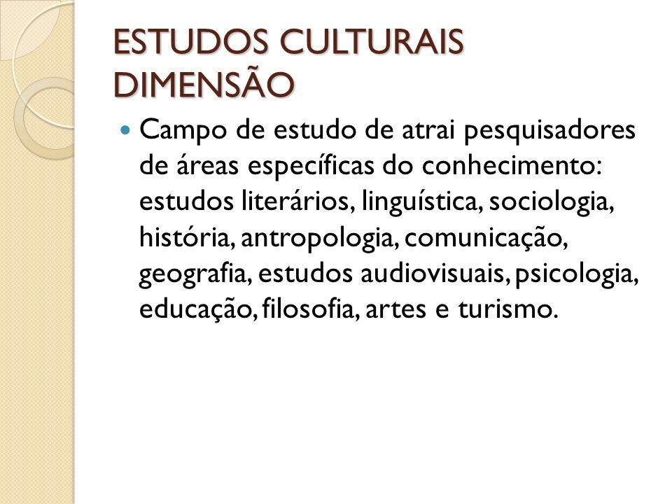 ESTUDOS CULTURAIS DIMENSÃO Campo de estudo de atrai pesquisadores de áreas específicas do conhecimento: estudos literários, linguística, sociologia, h