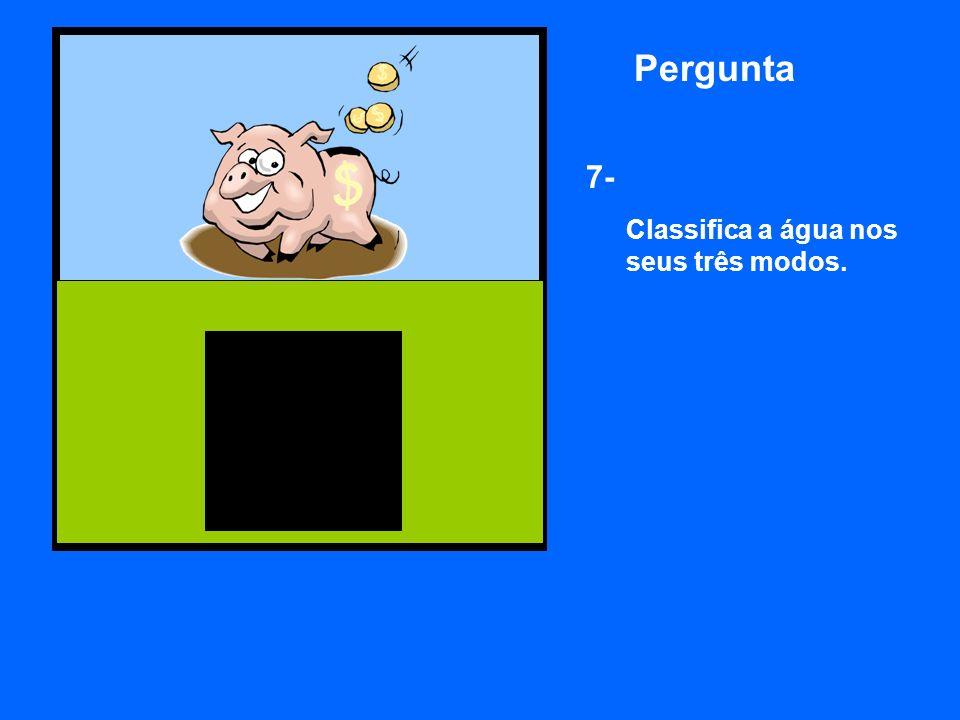 Pergunta 7- Classifica a água nos seus três modos.