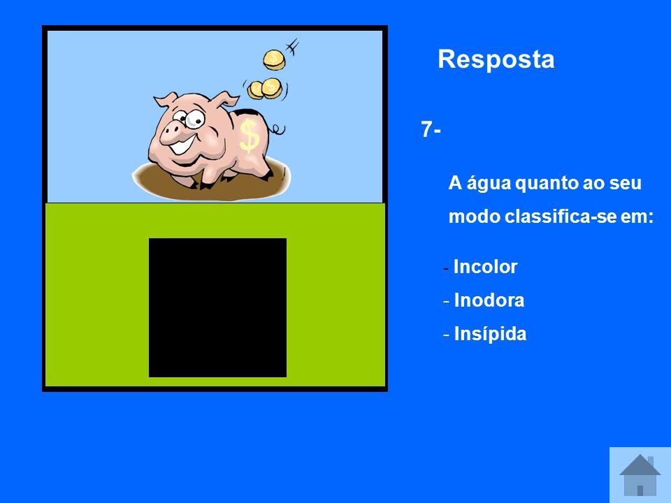 Resposta 7- A água quanto ao seu modo classifica-se em: - Incolor - Inodora - Insípida