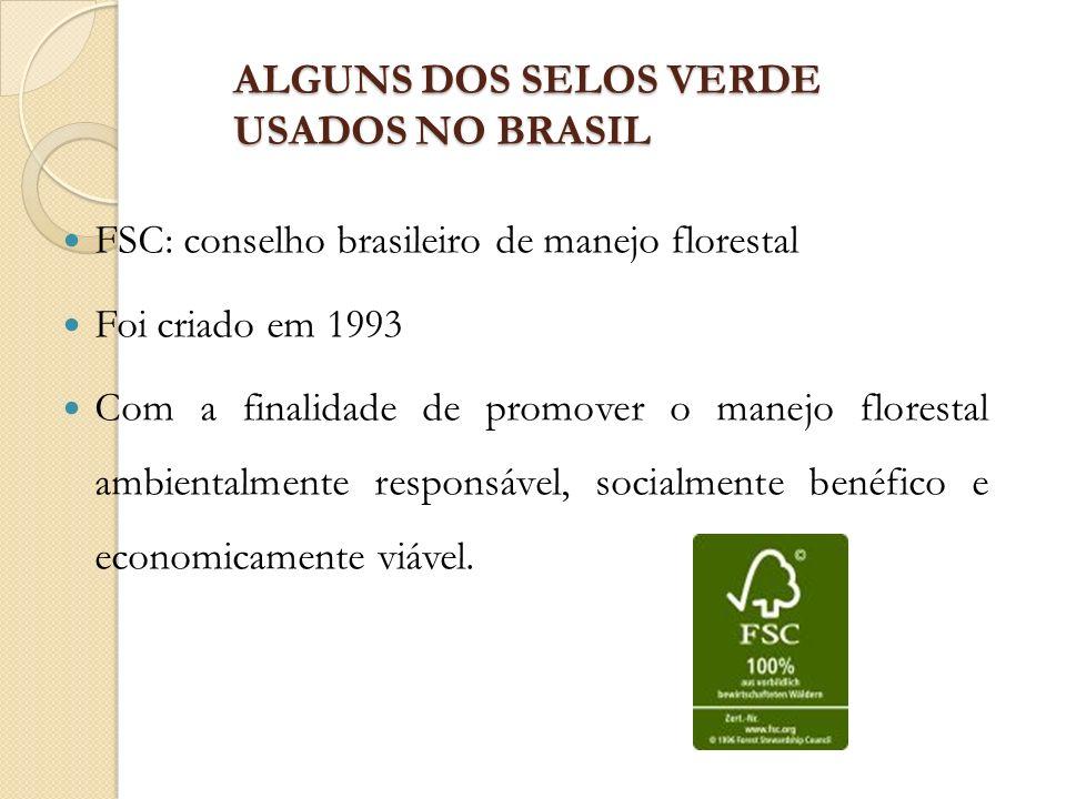 ALGUNS DOS SELOS VERDE USADOS NO BRASIL FSC: conselho brasileiro de manejo florestal Foi criado em 1993 Com a finalidade de promover o manejo floresta