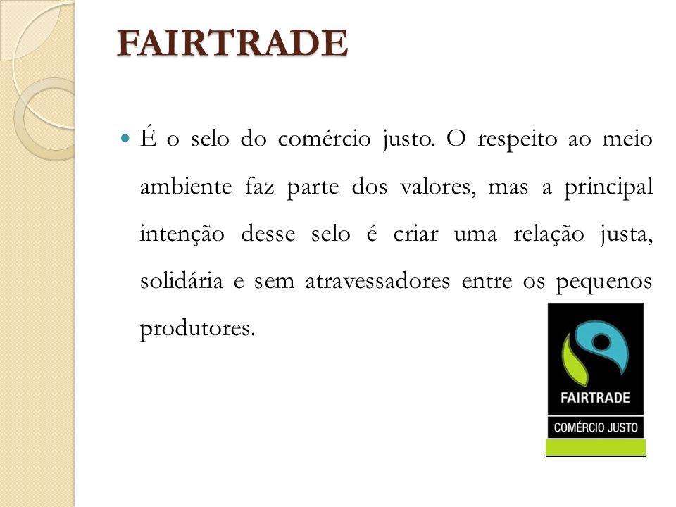 FAIRTRADE É o selo do comércio justo. O respeito ao meio ambiente faz parte dos valores, mas a principal intenção desse selo é criar uma relação justa