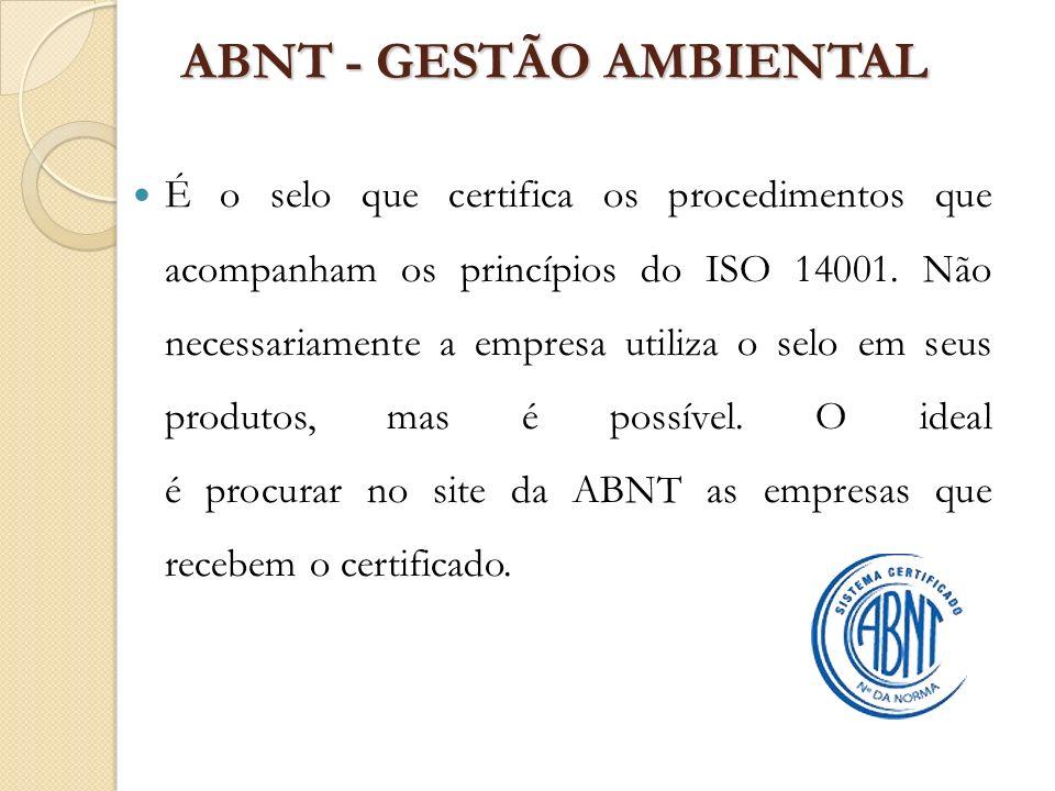 ABNT - GESTÃO AMBIENTAL É o selo que certifica os procedimentos que acompanham os princípios do ISO 14001. Não necessariamente a empresa utiliza o sel