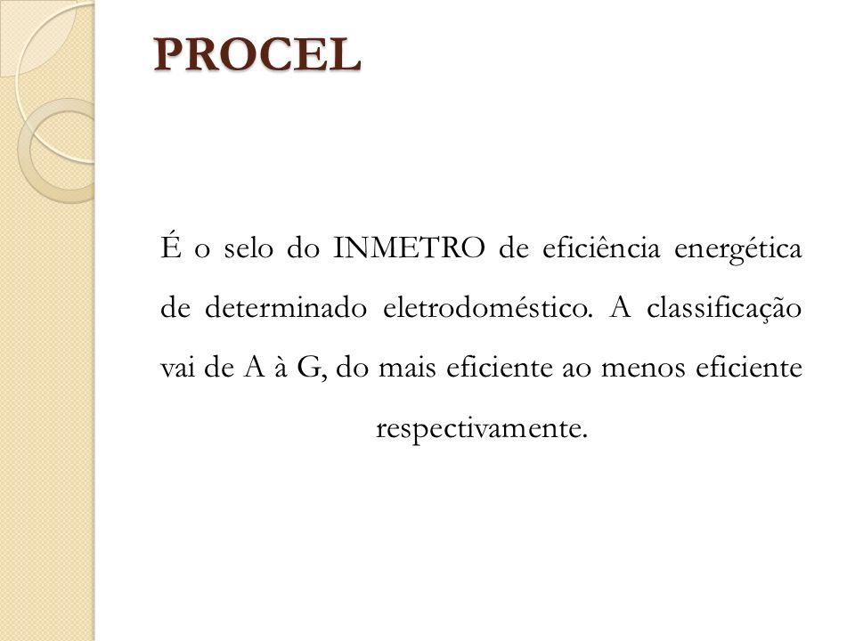 PROCEL PROCEL É o selo do INMETRO de eficiência energética de determinado eletrodoméstico. A classificação vai de A à G, do mais eficiente ao menos ef