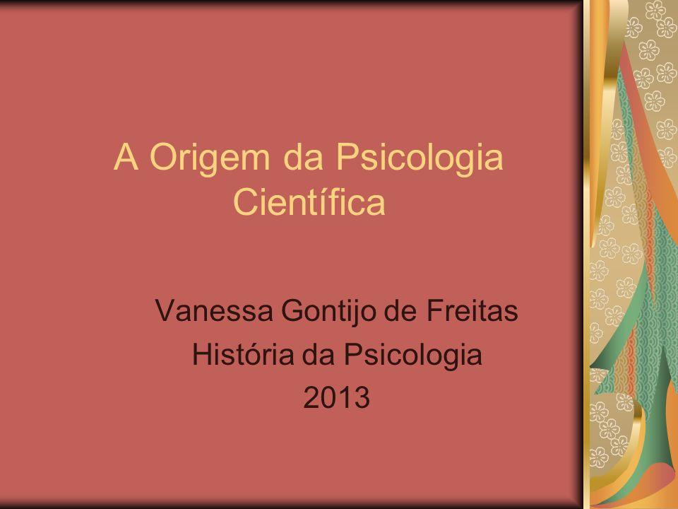 A Origem da Psicologia Científica Vanessa Gontijo de Freitas História da Psicologia 2013