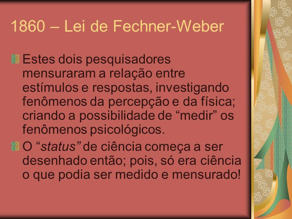 1860 – Lei de Fechner-Weber Estes dois pesquisadores mensuraram a relação entre estímulos e respostas, investigando fenômenos da percepção e da física
