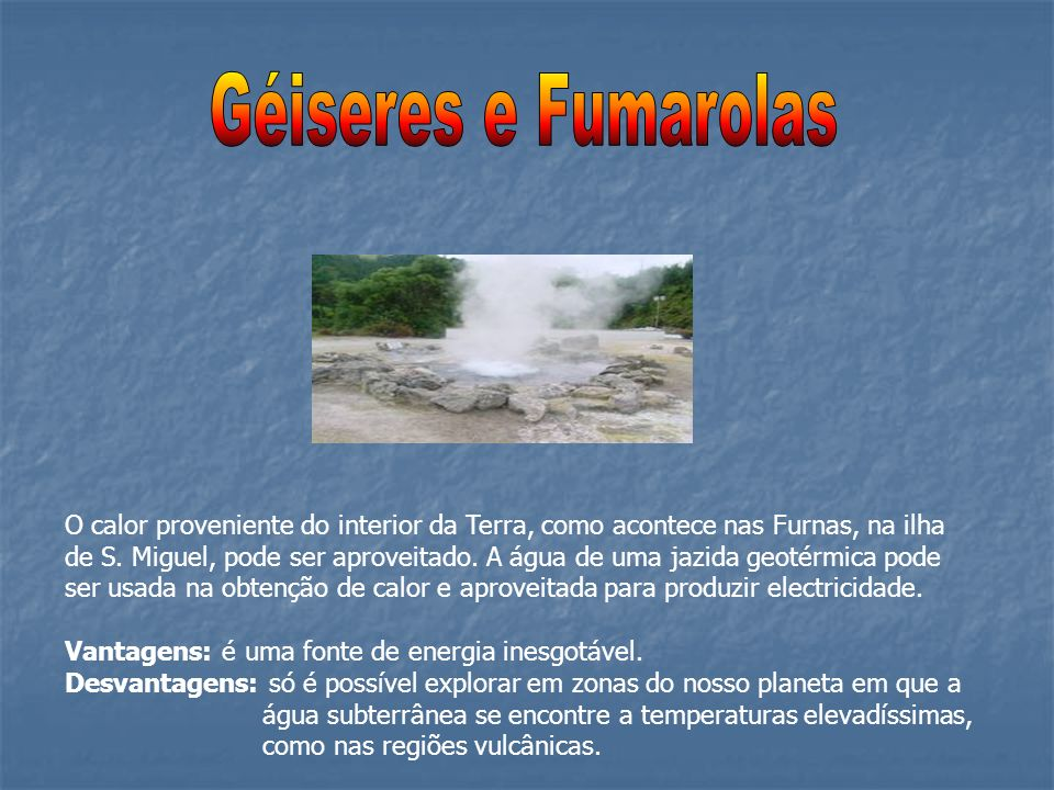O calor proveniente do interior da Terra, como acontece nas Furnas, na ilha de S. Miguel, pode ser aproveitado. A água de uma jazida geotérmica pode s