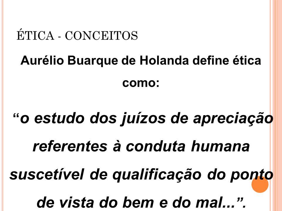 ÉTICA - CONCEITOS Aurélio Buarque de Holanda define ética como: o estudo dos juízos de apreciação referentes à conduta humana suscetível de qualificaç