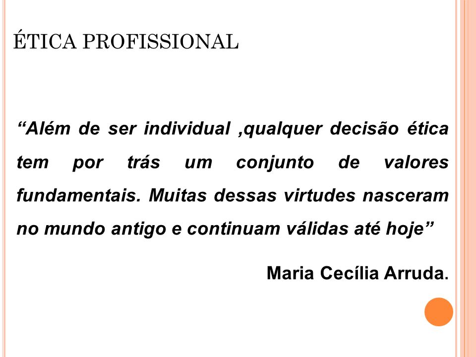ÉTICA PROFISSIONAL Algumas das principais virtudes segundo Maria Cecília Arruda: Ser honesto em qualquer situação Ter coragem para assumir as decisões Ser tolerante e flexível Ser íntegro Ser humilde