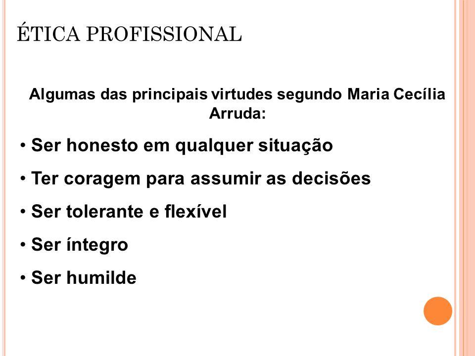 ÉTICA PROFISSIONAL Algumas das principais virtudes segundo Maria Cecília Arruda: Ser honesto em qualquer situação Ter coragem para assumir as decisões