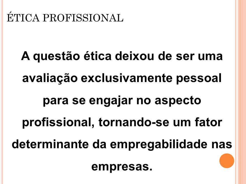 ÉTICA PROFISSIONAL A questão ética deixou de ser uma avaliação exclusivamente pessoal para se engajar no aspecto profissional, tornando-se um fator de