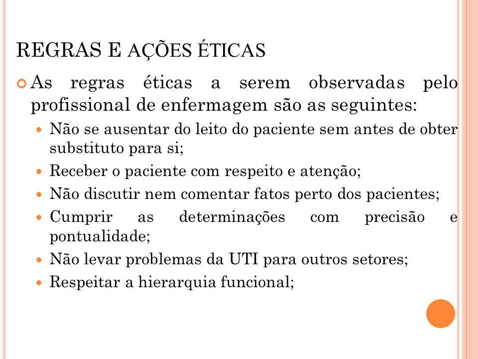 REGRAS E AÇÕES ÉTICAS As regras éticas a serem observadas pelo profissional de enfermagem são as seguintes: Não se ausentar do leito do paciente sem a
