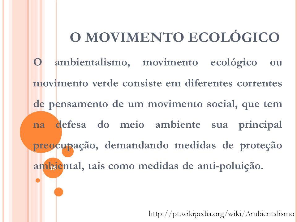 O MOVIMENTO ECOLÓGICO O ambientalismo, movimento ecológico ou movimento verde consiste em diferentes correntes de pensamento de um movimento social, q