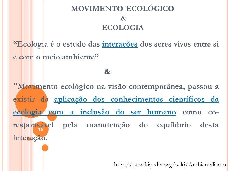 MOVIMENTO ECOLÓGICO & ECOLOGIA Ecologia é o estudo das interações dos seres vivos entre si e com o meio ambiente &