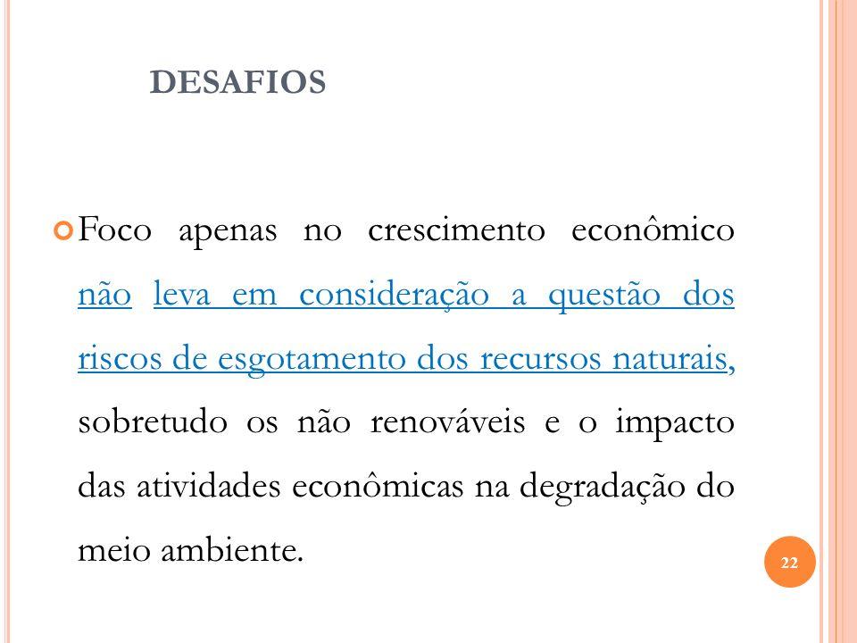 DESAFIOS Foco apenas no crescimento econômico não leva em consideração a questão dos riscos de esgotamento dos recursos naturais, sobretudo os não ren