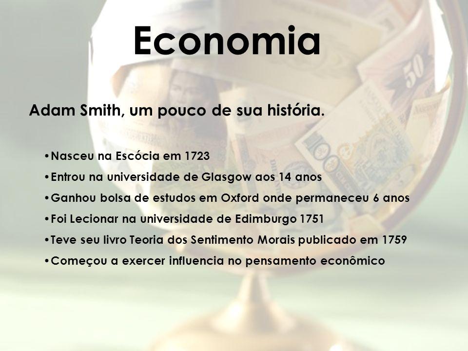 Economia Adam Smith, um pouco de sua história. Nasceu na Escócia em 1723 Entrou na universidade de Glasgow aos 14 anos Ganhou bolsa de estudos em Oxfo