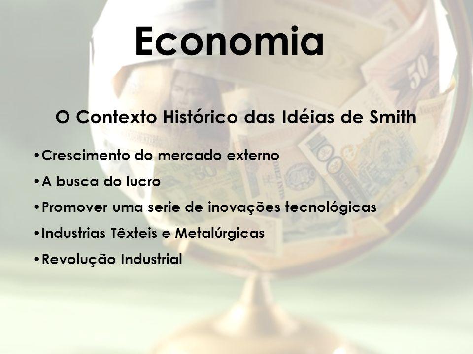 Economia O Contexto Histórico das Idéias de Smith Crescimento do mercado externo A busca do lucro Promover uma serie de inovações tecnológicas Industr